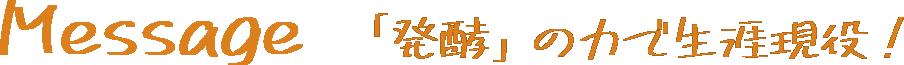 Message 「発酵」の力で生涯現役!