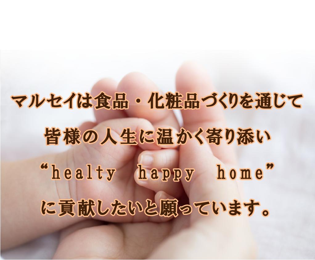 """マルセイは食品・化粧品づくりを通じて皆様の人生に温かく寄り添い""""healty happy home""""に貢献したいと願っています。"""